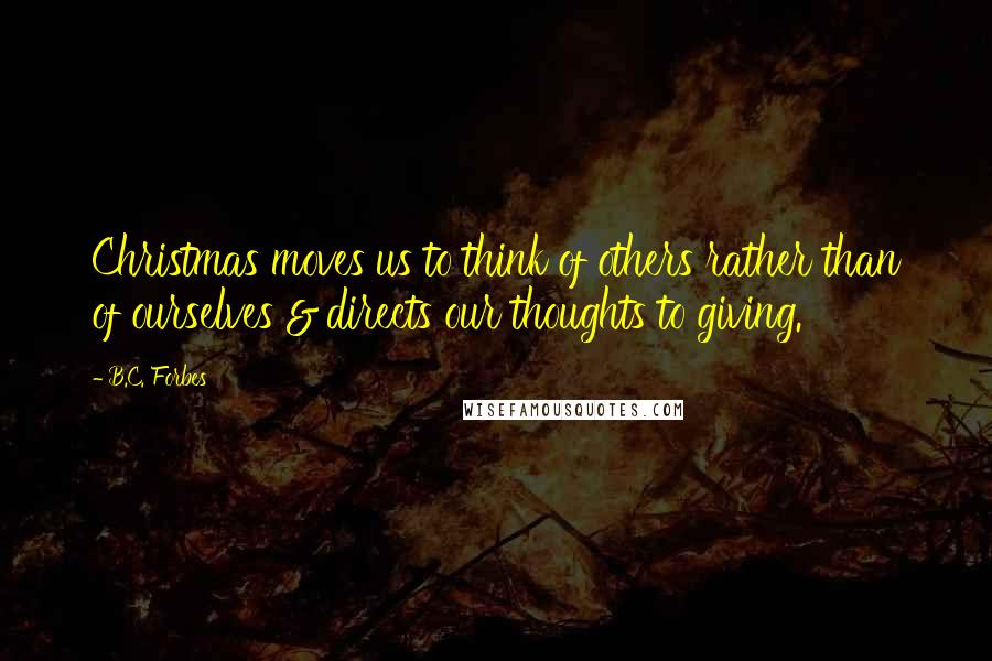 B.C. Forbes Quotes: Christmas moves us to think of others rather than of ourselves & directs our thoughts to giving.