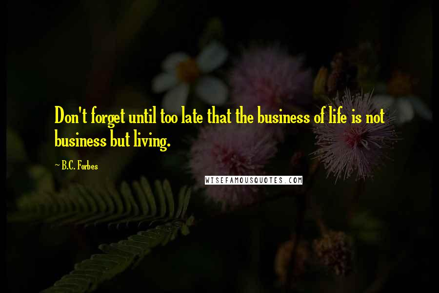 B.C. Forbes Quotes: Don't forget until too late that the business of life is not business but living.