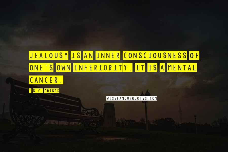 B.C. Forbes Quotes: Jealousy is an inner consciousness of one's own inferiority. It is a mental cancer.