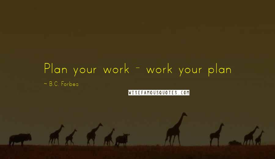 Bc Forbes Quotes Plan Your Work Work Your Plan