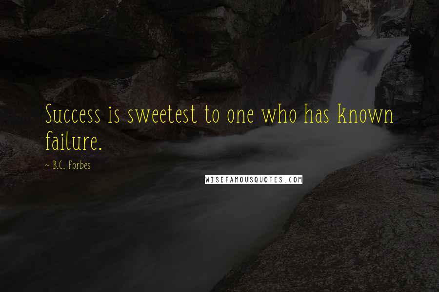 B.C. Forbes Quotes: Success is sweetest to one who has known failure.