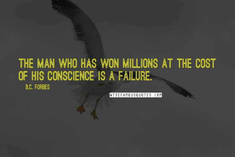 B.C. Forbes Quotes: The man who has won millions at the cost of his conscience is a failure.