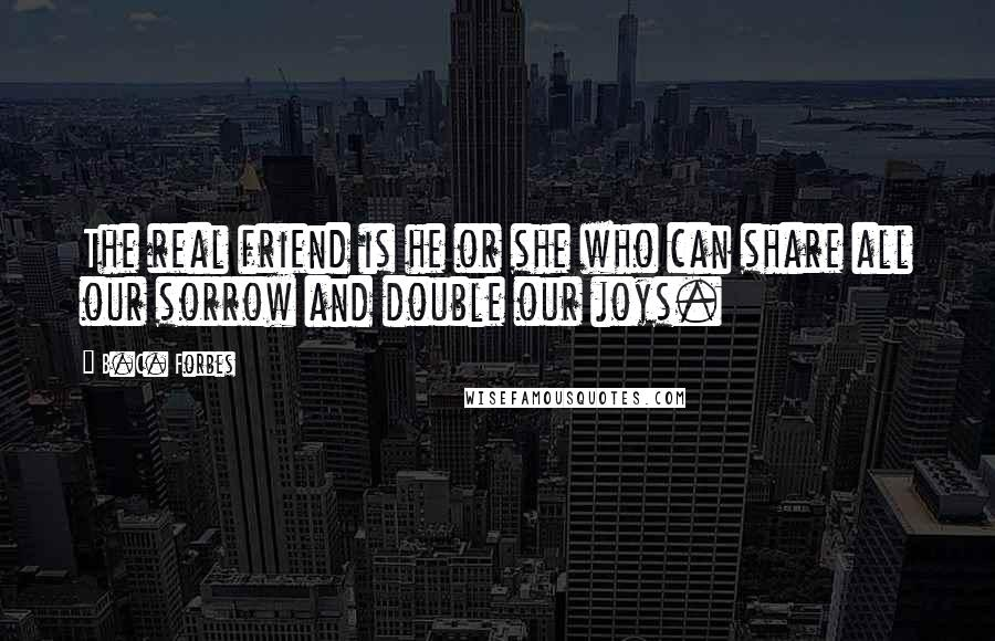 B.C. Forbes Quotes: The real friend is he or she who can share all our sorrow and double our joys.