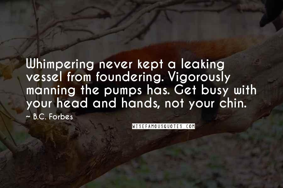 B.C. Forbes Quotes: Whimpering never kept a leaking vessel from foundering. Vigorously manning the pumps has. Get busy with your head and hands, not your chin.
