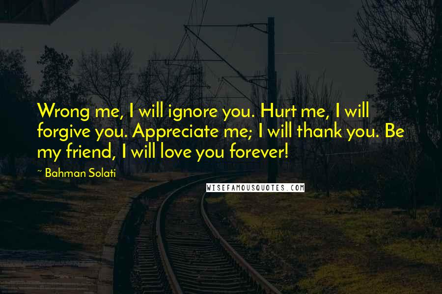 Bahman Solati Quotes: Wrong me, I will ignore you. Hurt me, I will forgive you. Appreciate me; I will thank you. Be my friend, I will love you forever!