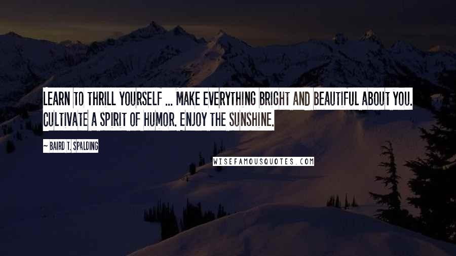 Baird T. Spalding Quotes: Learn to thrill yourself ... Make everything bright and beautiful about you. Cultivate a spirit of humor. Enjoy the sunshine.