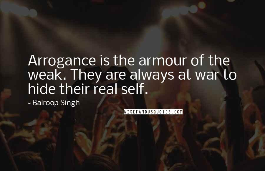 Balroop Singh Quotes: Arrogance is the armour of the weak. They are always at war to hide their real self.