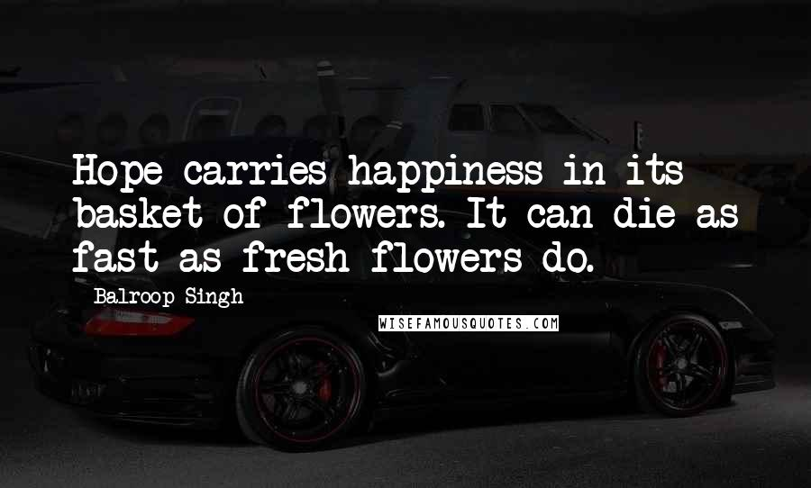 Balroop Singh Quotes: Hope carries happiness in its basket of flowers. It can die as fast as fresh flowers do.