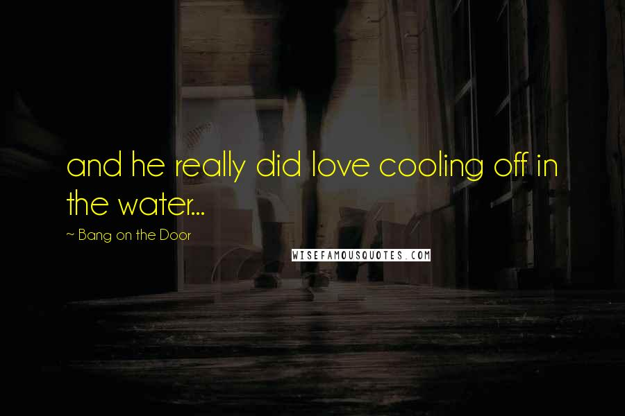 Bang On The Door Quotes: and he really did love cooling off in the water...