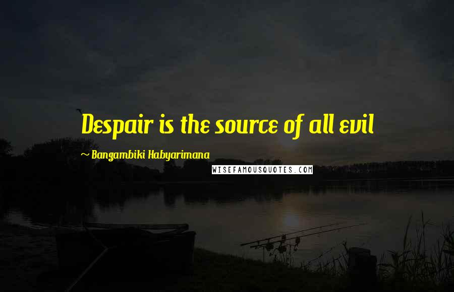 Bangambiki Habyarimana Quotes: Despair is the source of all evil