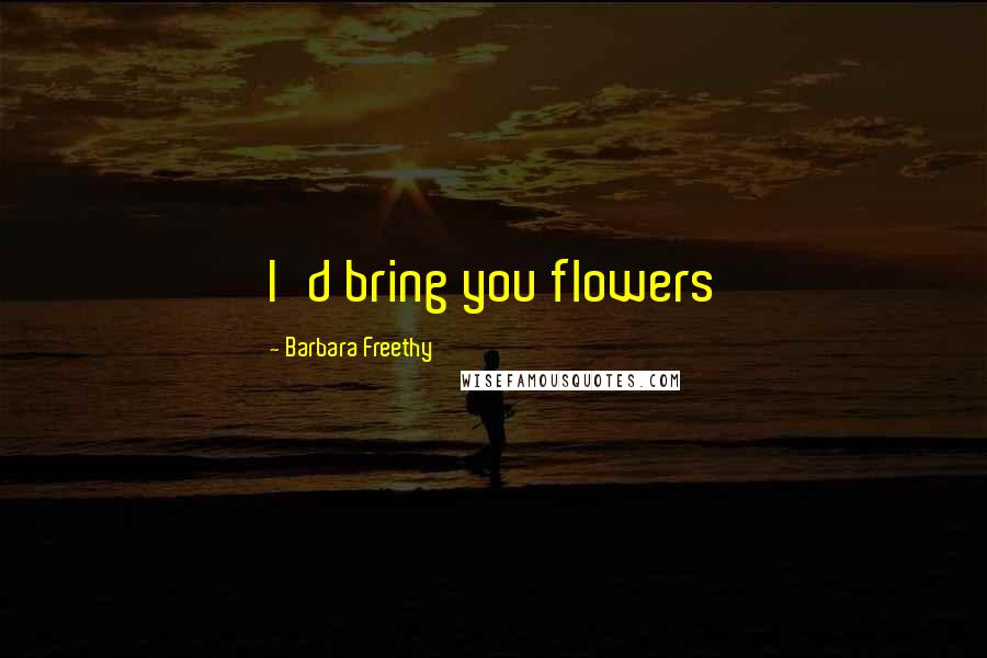 Barbara Freethy Quotes: I'd bring you flowers