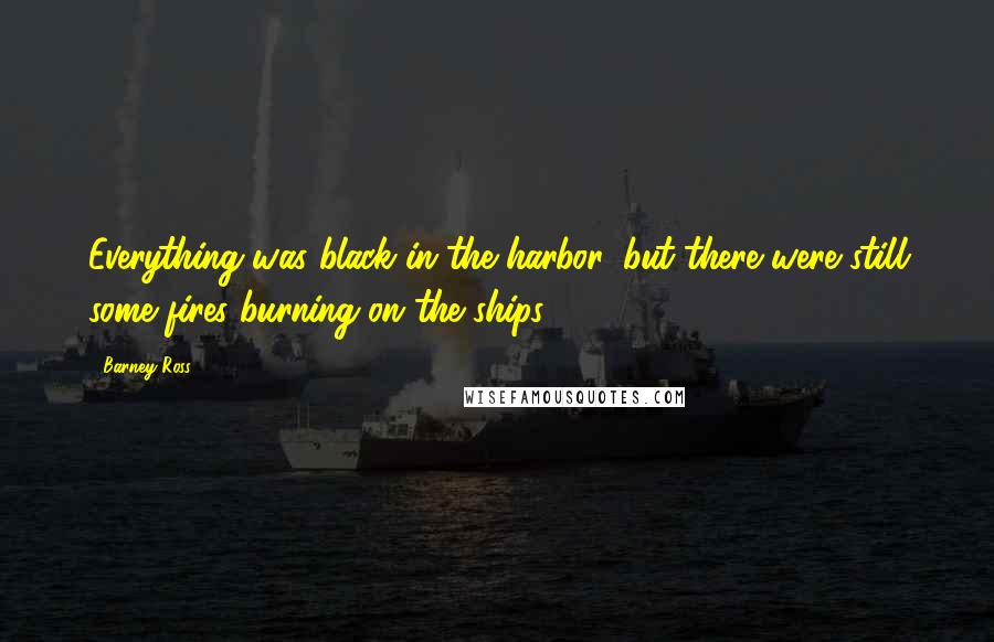 Barney Ross Quotes: Everything was black in the harbor, but there were still some fires burning on the ships.