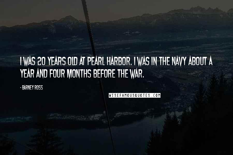 Barney Ross Quotes: I was 20 years old at Pearl Harbor. I was in the Navy about a year and four months before the war.