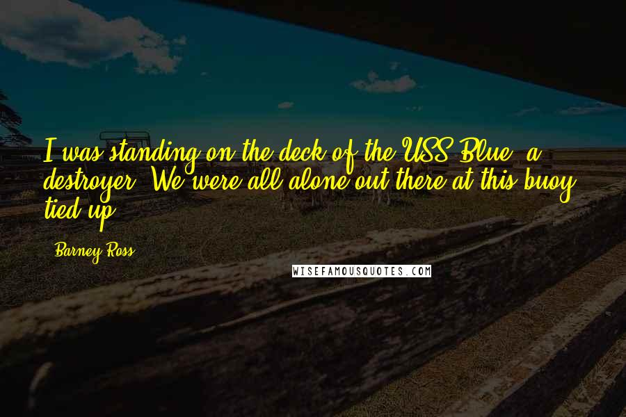 Barney Ross Quotes: I was standing on the deck of the USS Blue, a destroyer. We were all alone out there at this buoy, tied up.