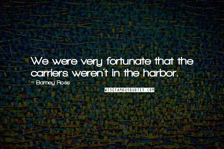 Barney Ross Quotes: We were very fortunate that the carriers weren't in the harbor.