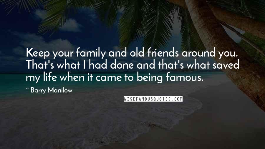 Barry Manilow Quotes: Keep your family and old friends around you. That's what I had done and that's what saved my life when it came to being famous.