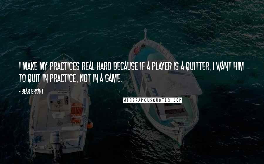 Bear Bryant Quotes: I make my practices real hard because if a player is a quitter, I want him to quit in practice, not in a game.