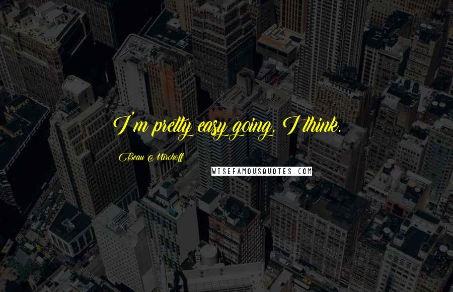 Beau Mirchoff Quotes: I'm pretty easy going, I think.
