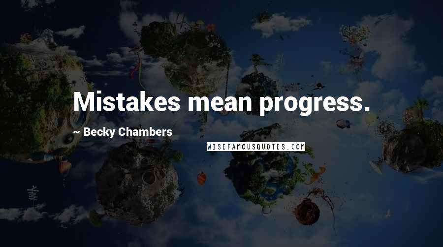 Becky Chambers Quotes: Mistakes mean progress.
