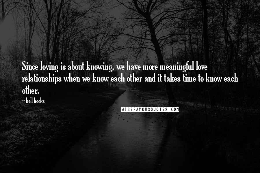 Bell Hooks Quotes: Since loving is about knowing, we have more meaningful love relationships when we know each other and it takes time to know each other.