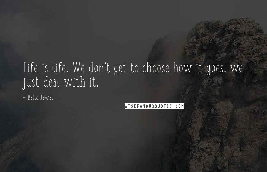 Bella Jewel Quotes: Life is life. We don't get to choose how it goes, we just deal with it.