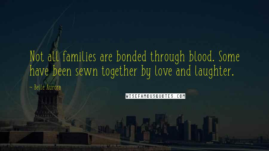 Belle Aurora Quotes: Not all families are bonded through blood. Some have been sewn together by love and laughter.