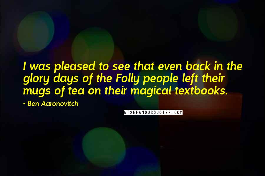 Ben Aaronovitch Quotes: I was pleased to see that even back in the glory days of the Folly people left their mugs of tea on their magical textbooks.