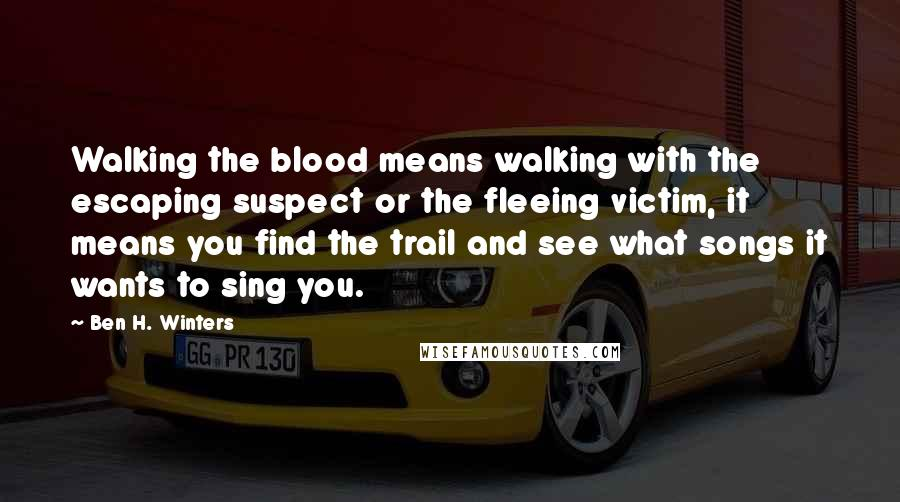 Ben H. Winters Quotes: Walking the blood means walking with the escaping suspect or the fleeing victim, it means you find the trail and see what songs it wants to sing you.