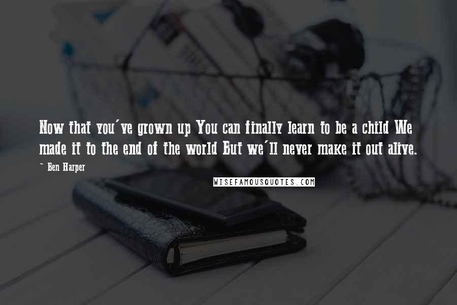 Ben Harper Quotes: Now that you've grown up You can finally learn to be a child We made it to the end of the world But we'll never make it out alive.