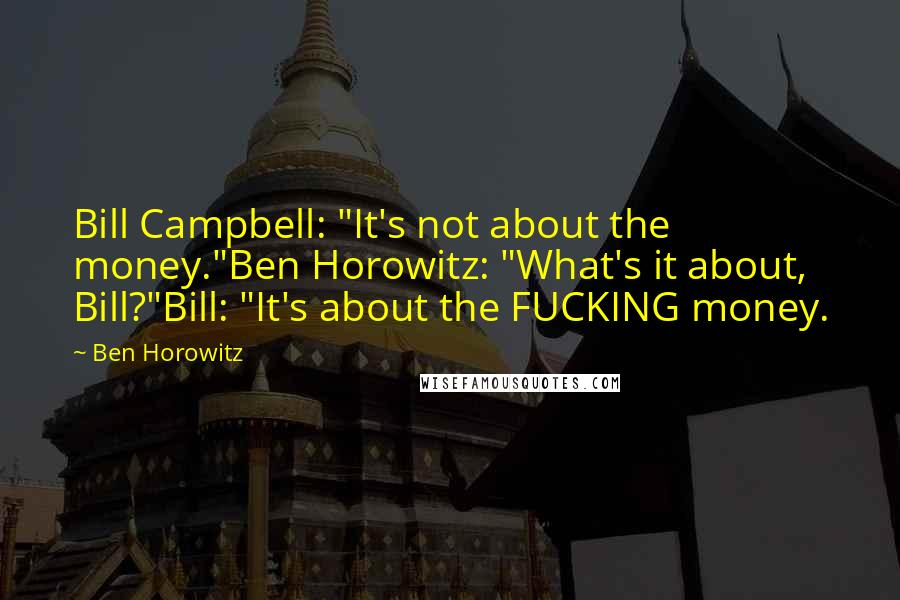 "Ben Horowitz Quotes: Bill Campbell: ""It's not about the money.""Ben Horowitz: ""What's it about, Bill?""Bill: ""It's about the FUCKING money."