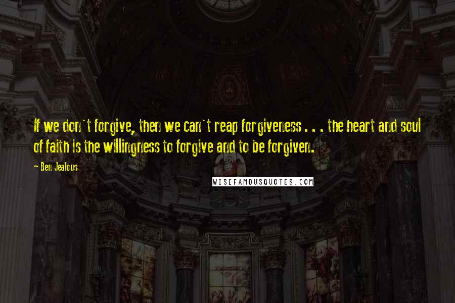 Ben Jealous Quotes: If we don't forgive, then we can't reap forgiveness . . . the heart and soul of faith is the willingness to forgive and to be forgiven.