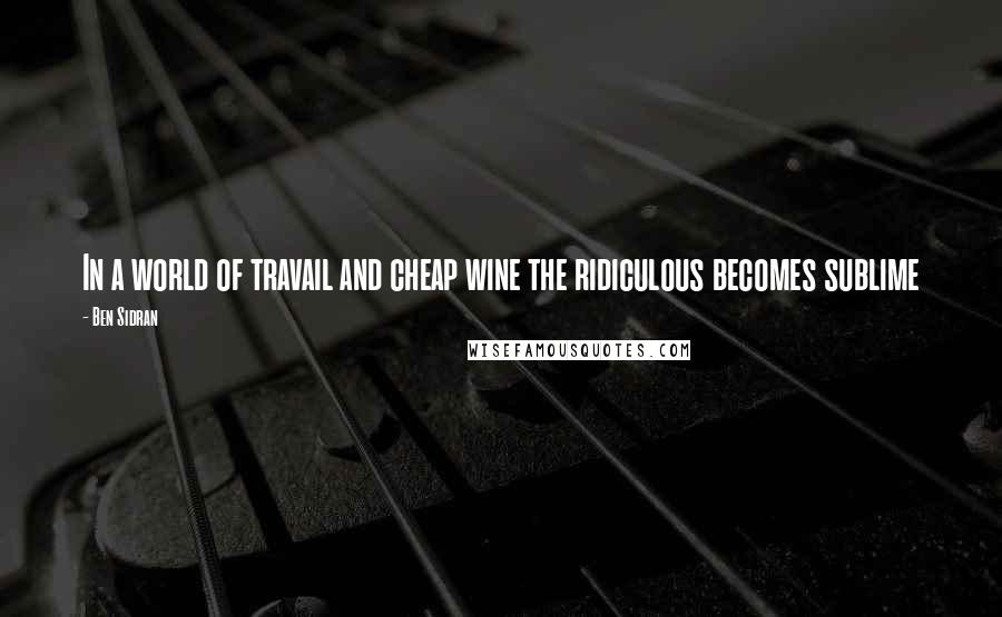 Ben Sidran Quotes: In a world of travail and cheap wine the ridiculous becomes sublime