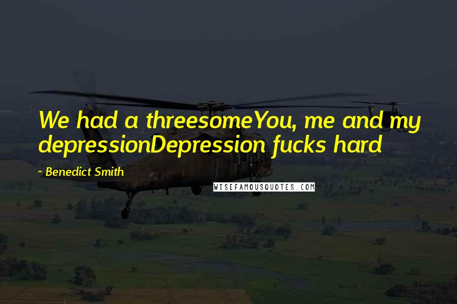 Benedict Smith Quotes: We had a threesomeYou, me and my depressionDepression fucks hard