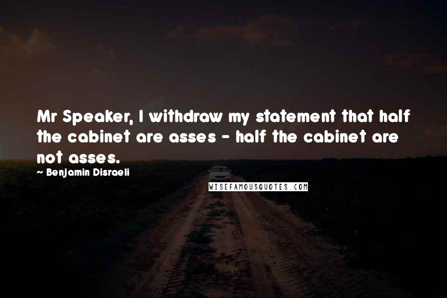 Benjamin Disraeli Quotes: Mr Speaker, I withdraw my statement that half the cabinet are asses - half the cabinet are not asses.