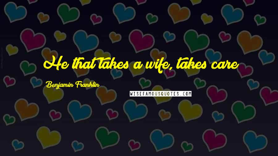 Benjamin Franklin Quotes: He that takes a wife, takes care