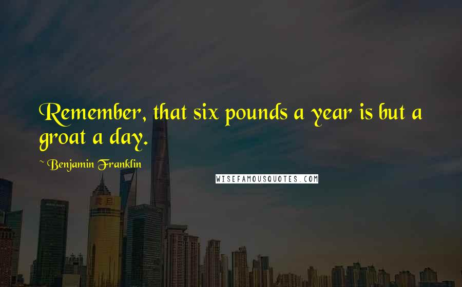 Benjamin Franklin Quotes: Remember, that six pounds a year is but a groat a day.
