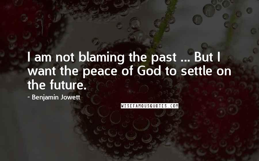 Benjamin Jowett Quotes: I am not blaming the past ... But I want the peace of God to settle on the future.