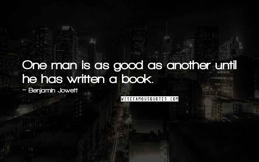 Benjamin Jowett Quotes: One man is as good as another until he has written a book.