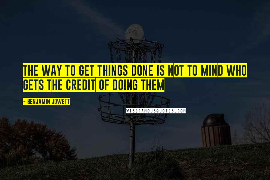 Benjamin Jowett Quotes: The way to get things done is not to mind who gets the credit of doing them