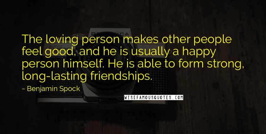 Benjamin Spock Quotes: The loving person makes other people feel good, and he is usually a happy person himself. He is able to form strong, long-lasting friendships.
