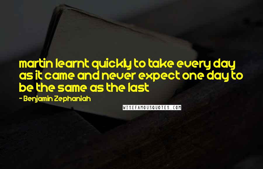 Benjamin Zephaniah Quotes: martin learnt quickly to take every day as it came and never expect one day to be the same as the last