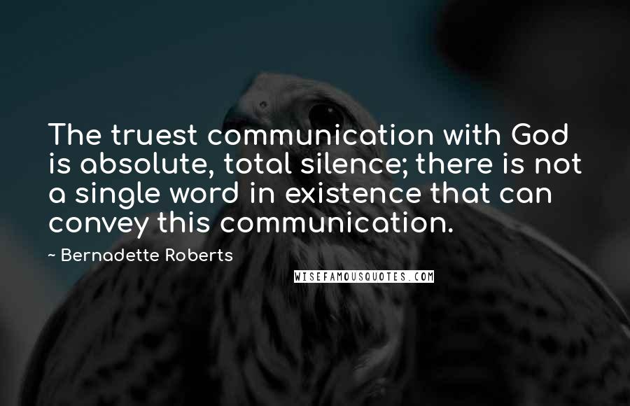Bernadette Roberts Quotes: The truest communication with God is absolute, total silence; there is not a single word in existence that can convey this communication.