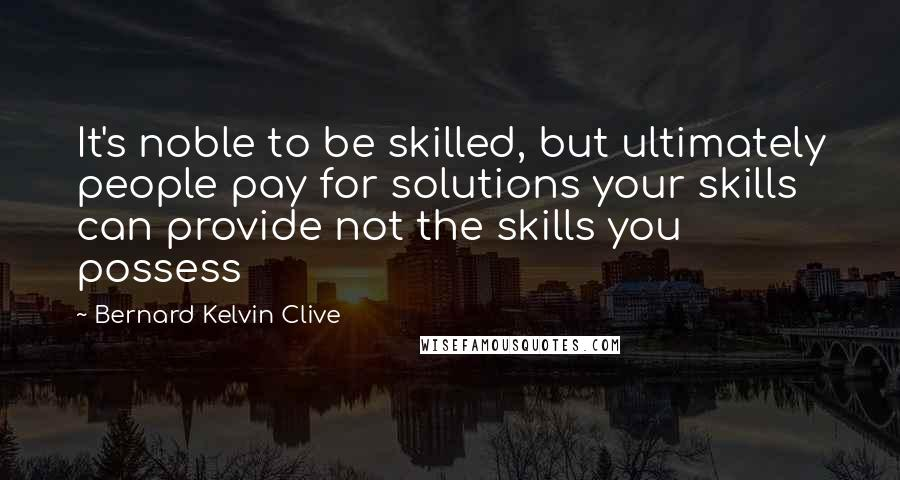 Bernard Kelvin Clive Quotes: It's noble to be skilled, but ultimately people pay for solutions your skills can provide not the skills you possess