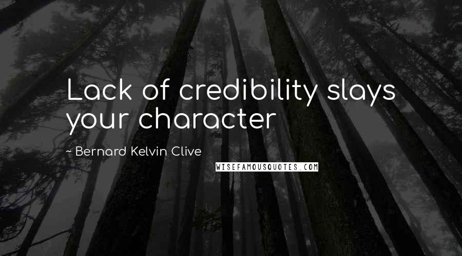 Bernard Kelvin Clive Quotes: Lack of credibility slays your