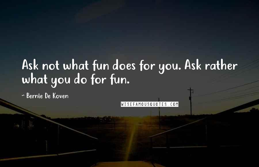 Bernie De Koven Quotes: Ask not what fun does for you. Ask rather what you do for fun.
