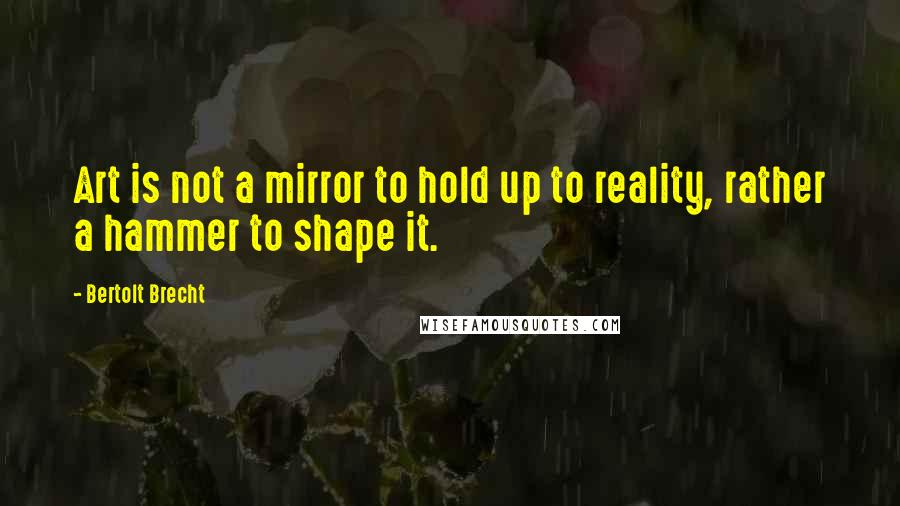 Bertolt Brecht Quotes Art Is Not A Mirror To Hold Up To