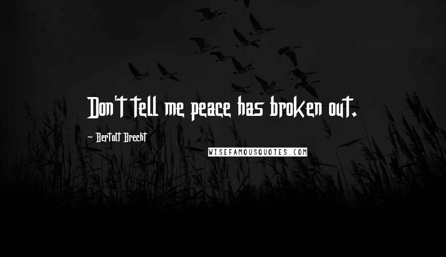 Bertolt Brecht Quotes Don 039 T Tell Me Peace Has Broken