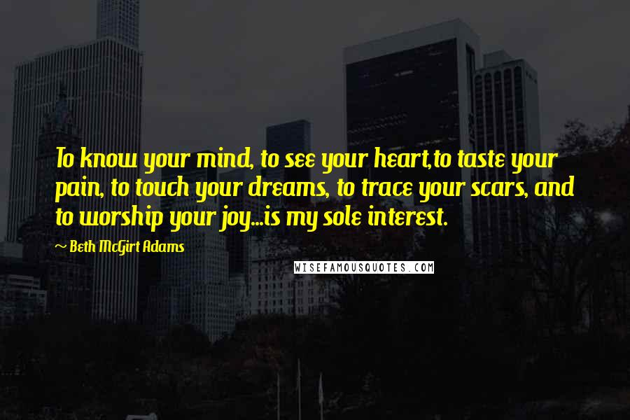 Beth McGirt Adams Quotes: To know your mind, to see your heart,to taste your pain, to touch your dreams, to trace your scars, and to worship your joy...is my sole interest.