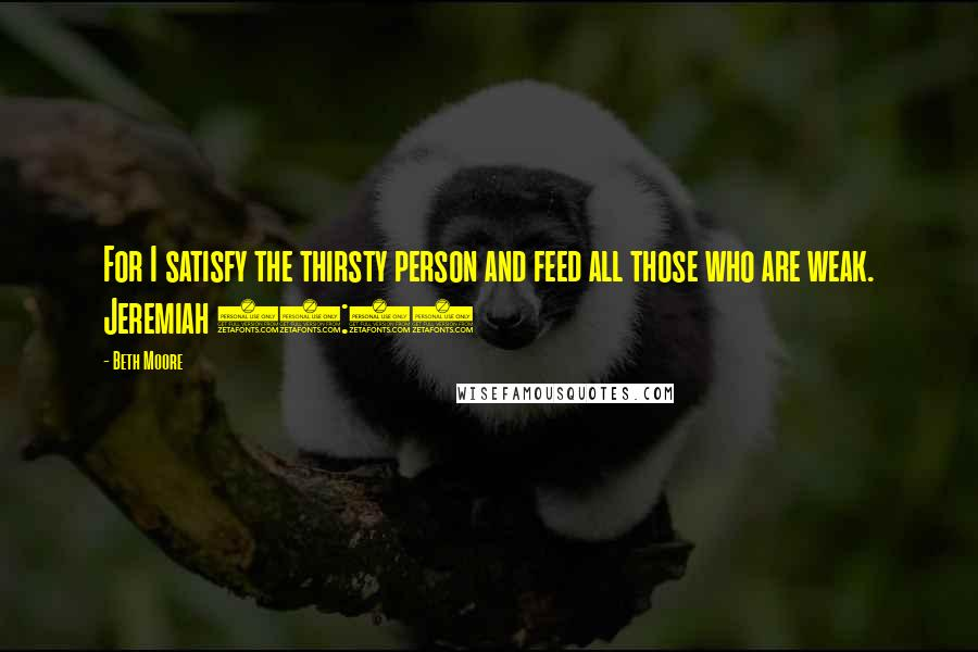 Beth Moore Quotes: For I satisfy the thirsty person and feed all those who are weak. Jeremiah 31:25