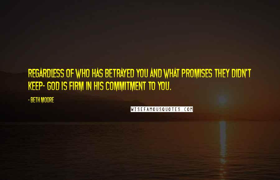 Beth Moore Quotes: Regardless of who has betrayed you and what promises they didn't keep- God is firm in His commitment to you.